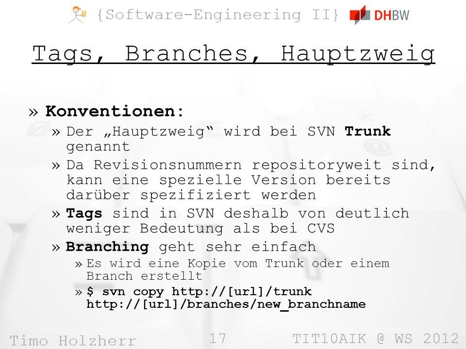 17 TIT10AIK @ WS 2012 Tags, Branches, Hauptzweig »Konventionen: »Der Hauptzweig wird bei SVN Trunk genannt »Da Revisionsnummern repositoryweit sind, kann eine spezielle Version bereits darüber spezifiziert werden »Tags sind in SVN deshalb von deutlich weniger Bedeutung als bei CVS »Branching geht sehr einfach »Es wird eine Kopie vom Trunk oder einem Branch erstellt »$ svn copy http://[url]/trunk http://[url]/branches/new_branchname