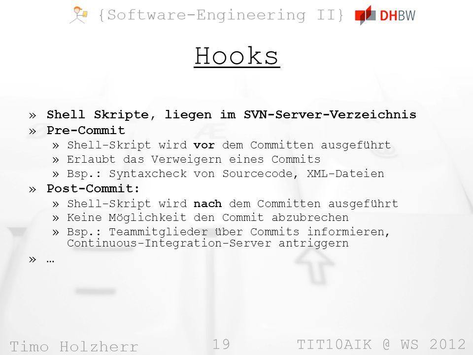 19 TIT10AIK @ WS 2012 Hooks »Shell Skripte, liegen im SVN-Server-Verzeichnis »Pre-Commit »Shell-Skript wird vor dem Committen ausgeführt »Erlaubt das Verweigern eines Commits »Bsp.: Syntaxcheck von Sourcecode, XML-Dateien »Post-Commit: »Shell-Skript wird nach dem Committen ausgeführt »Keine Möglichkeit den Commit abzubrechen »Bsp.: Teammitglieder über Commits informieren, Continuous-Integration-Server antriggern »…