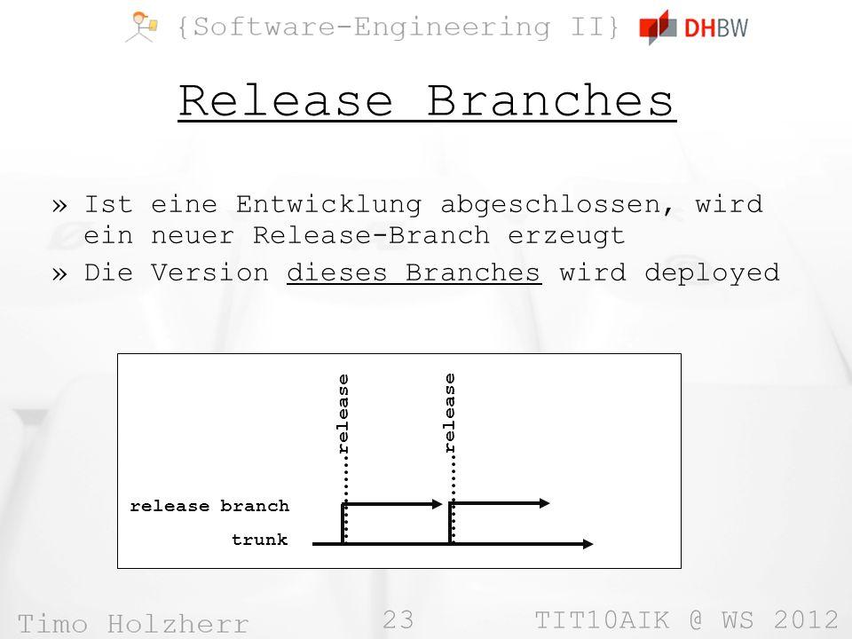 23 TIT10AIK @ WS 2012 Release Branches »Ist eine Entwicklung abgeschlossen, wird ein neuer Release-Branch erzeugt »Die Version dieses Branches wird deployed trunk release release branch release