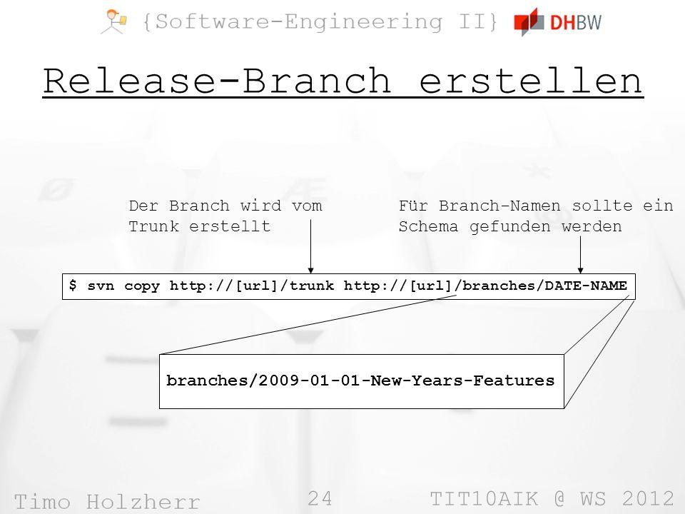 24 TIT10AIK @ WS 2012 Release-Branch erstellen $ svn copy http://[url]/trunk http://[url]/branches/DATE-NAME Der Branch wird vom Trunk erstellt Für Branch-Namen sollte ein Schema gefunden werden branches/2009-01-01-New-Years-Features