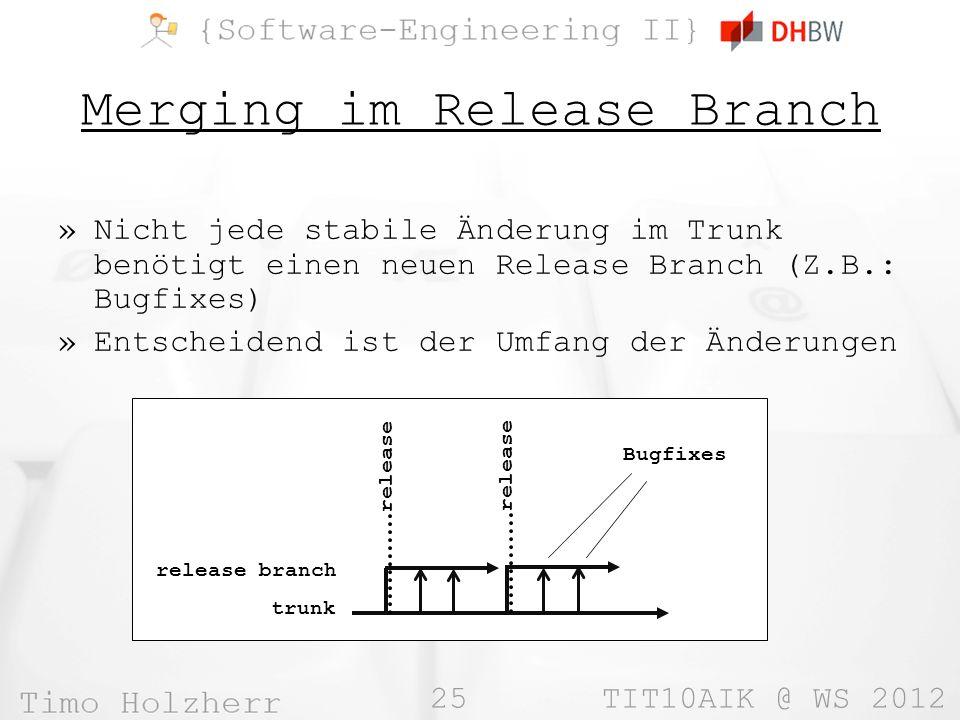 25 TIT10AIK @ WS 2012 Merging im Release Branch »Nicht jede stabile Änderung im Trunk benötigt einen neuen Release Branch (Z.B.: Bugfixes) »Entscheidend ist der Umfang der Änderungen trunk release release branch release Bugfixes