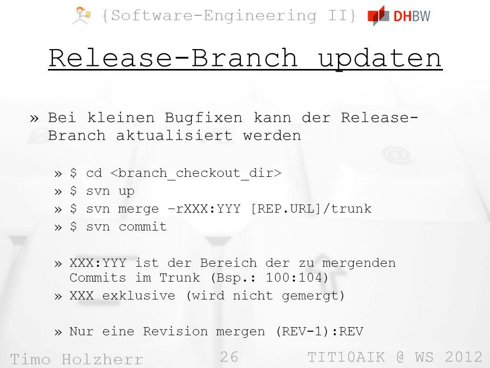 26 TIT10AIK @ WS 2012 Release-Branch updaten »Bei kleinen Bugfixen kann der Release- Branch aktualisiert werden »$ cd »$ svn up »$ svn merge –rXXX:YYY [REP.URL]/trunk »$ svn commit »XXX:YYY ist der Bereich der zu mergenden Commits im Trunk (Bsp.: 100:104) »XXX exklusive (wird nicht gemergt) »Nur eine Revision mergen (REV-1):REV
