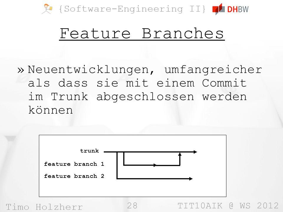 28 TIT10AIK @ WS 2012 Feature Branches »Neuentwicklungen, umfangreicher als dass sie mit einem Commit im Trunk abgeschlossen werden können trunk feature branch 1 feature branch 2