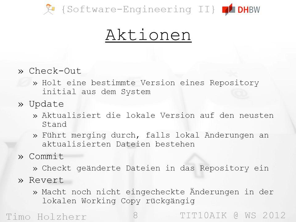 8 TIT10AIK @ WS 2012 Aktionen »Check-Out »Holt eine bestimmte Version eines Repository initial aus dem System »Update »Aktualisiert die lokale Version auf den neusten Stand »Führt merging durch, falls lokal Anderungen an aktualisierten Dateien bestehen »Commit »Checkt geänderte Dateien in das Repository ein »Revert »Macht noch nicht eingecheckte Änderungen in der lokalen Working Copy rückgängig