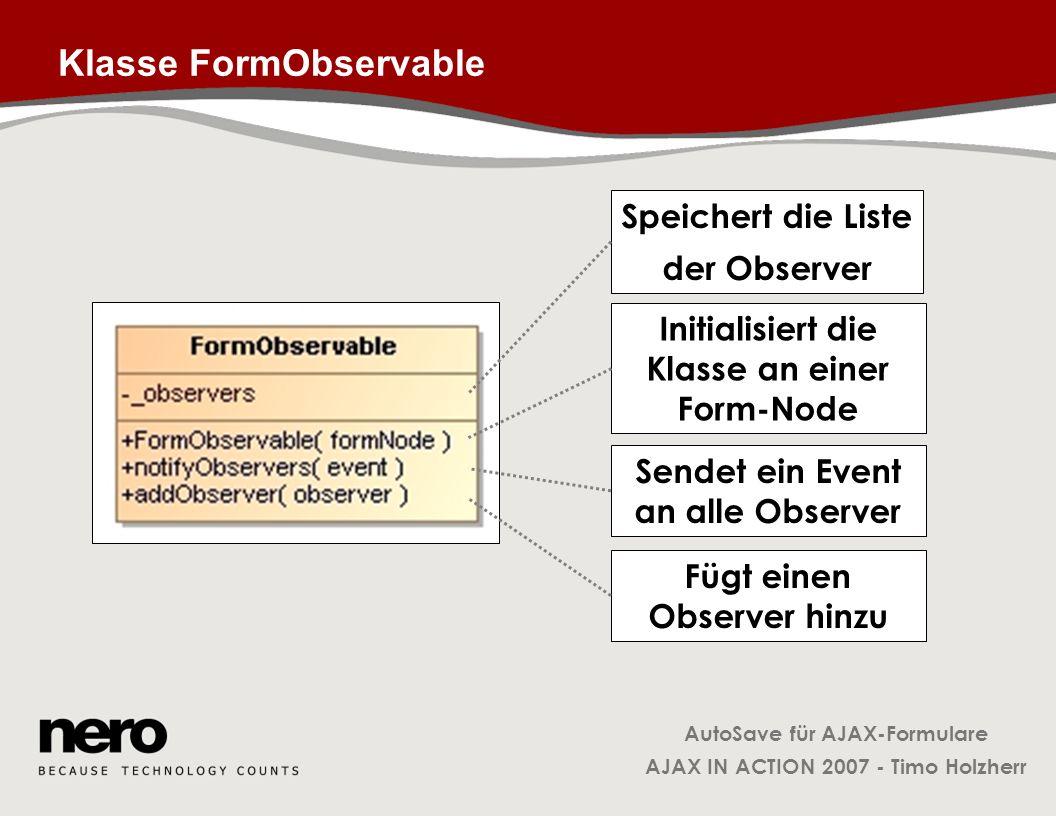 AutoSave für AJAX-Formulare AJAX IN ACTION 2007 - Timo Holzherr Klasse FormObservable Speichert die Liste der Observer Initialisiert die Klasse an ein