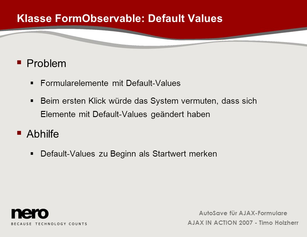 AutoSave für AJAX-Formulare AJAX IN ACTION 2007 - Timo Holzherr Klasse FormObservable: Default Values Problem Formularelemente mit Default-Values Beim
