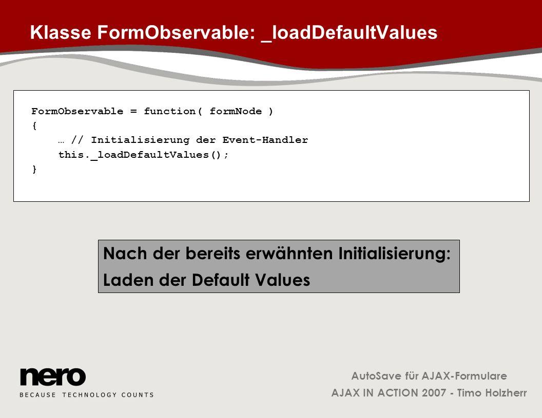 AutoSave für AJAX-Formulare AJAX IN ACTION 2007 - Timo Holzherr Klasse FormObservable: _loadDefaultValues FormObservable = function( formNode ) { … //