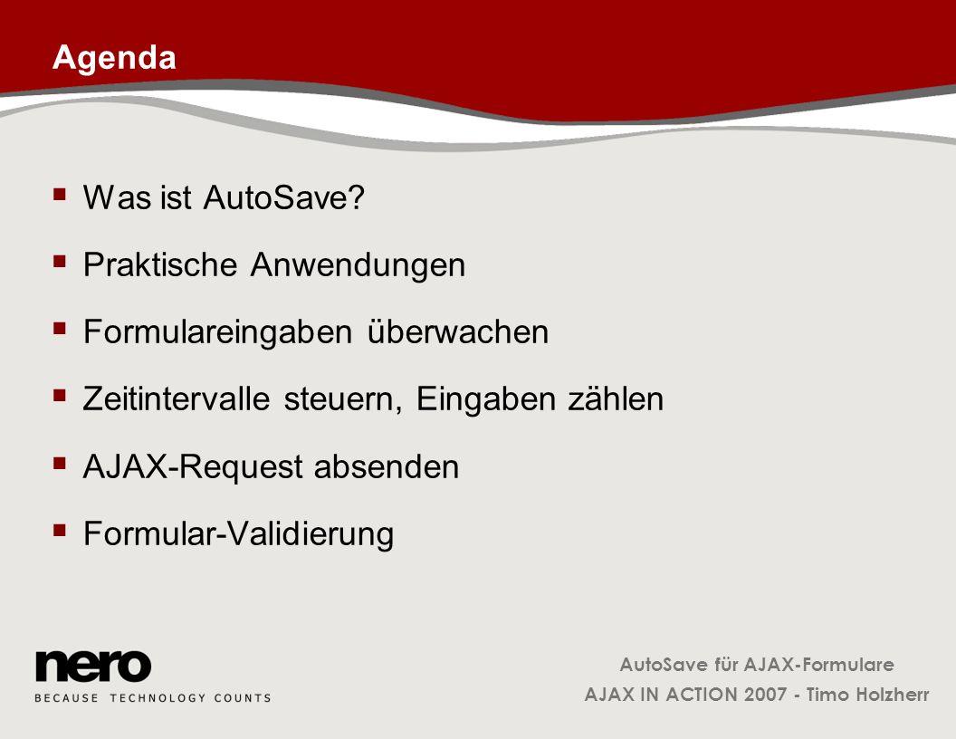 AutoSave für AJAX-Formulare AJAX IN ACTION 2007 - Timo Holzherr Klasse FormObservable: _onFieldChange FormObservable.prototype._onFieldChange = function( ) { … for( var i=0; i < formNode.elements.length; i++ ) { var elem = formNode.elements.item(i); var oldVal = this._getStoredValue( elem ); var newVal = elem.value; if( newVal != oldVal ) { this.notifyObservers( update ); this._setStoredValue( elem, newVal ); } FormObservable: Merkt sich lokal für jedes Element den letzten Wert