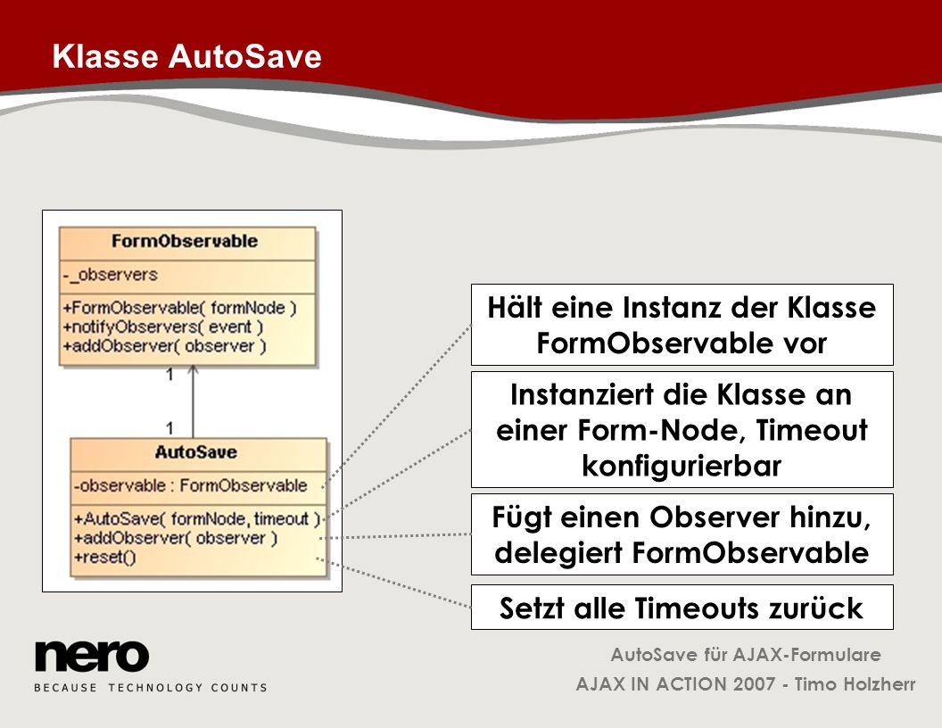 AutoSave für AJAX-Formulare AJAX IN ACTION 2007 - Timo Holzherr Klasse AutoSave Hält eine Instanz der Klasse FormObservable vor Instanziert die Klasse