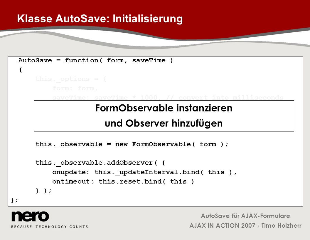AutoSave für AJAX-Formulare AJAX IN ACTION 2007 - Timo Holzherr Klasse AutoSave: Initialisierung AutoSave = function( form, saveTime ) { this._options
