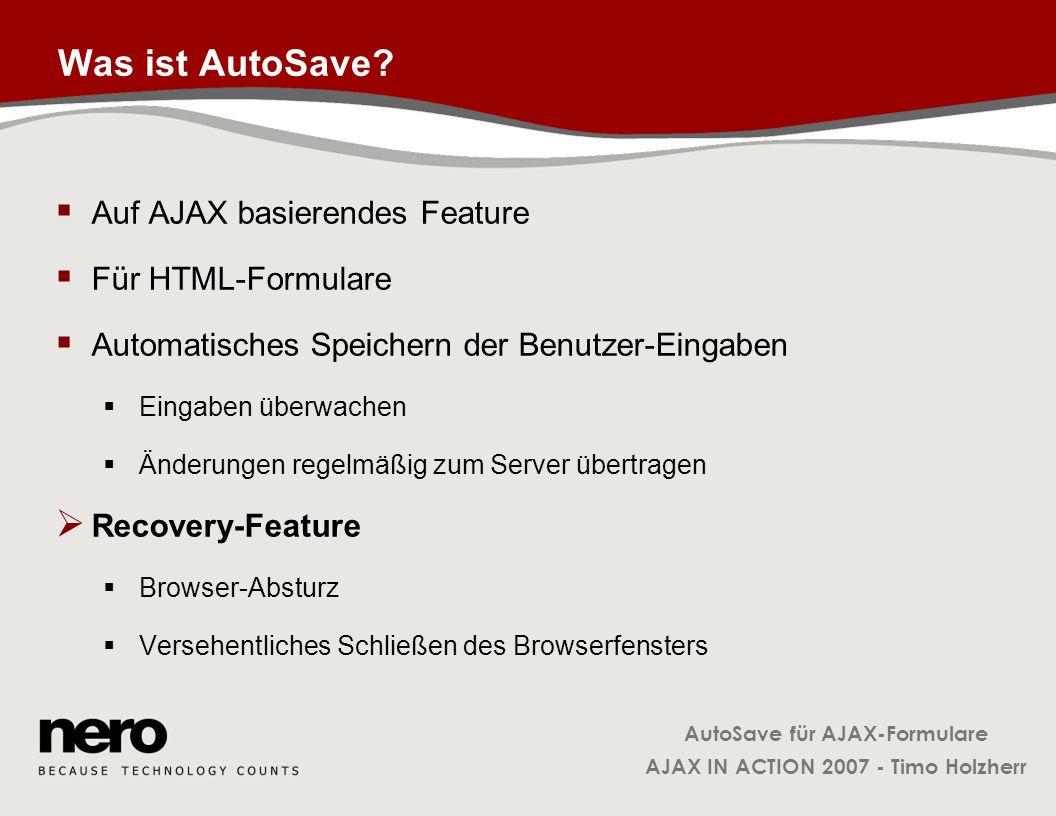 AutoSave für AJAX-Formulare AJAX IN ACTION 2007 - Timo Holzherr Klasse FormObservable: _onFieldChange FormObservable.prototype._onFieldChange = function( ) { … for( var i=0; i < formNode.elements.length; i++ ) { var elem = formNode.elements.item(i); var oldVal = this._getStoredValue( elem ); var newVal = elem.value; if( newVal != oldVal ) { this.notifyObservers( update ); this._setStoredValue( elem, newVal ); } Observers über eine Änderung informieren Wertänderung lokal merken