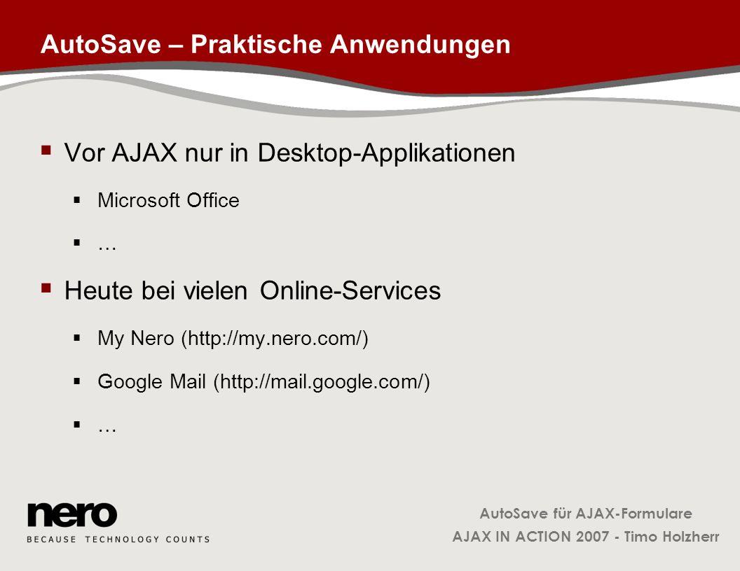 AutoSave für AJAX-Formulare AJAX IN ACTION 2007 - Timo Holzherr Klasse AutoSave: Initialisierung AutoSave = function( form, saveTime ) { this._options = { form: form, saveTime: saveTime * 1000, // convert into milliseconds }; this._interval = null; this._observable = new FormObservable( form ); this._observable.addObserver( { onupdate: this._updateInterval.bind( this ), ontimeout: this.reset.bind( this ) } ); }; FormObservable instanzieren und Observer hinzufügen