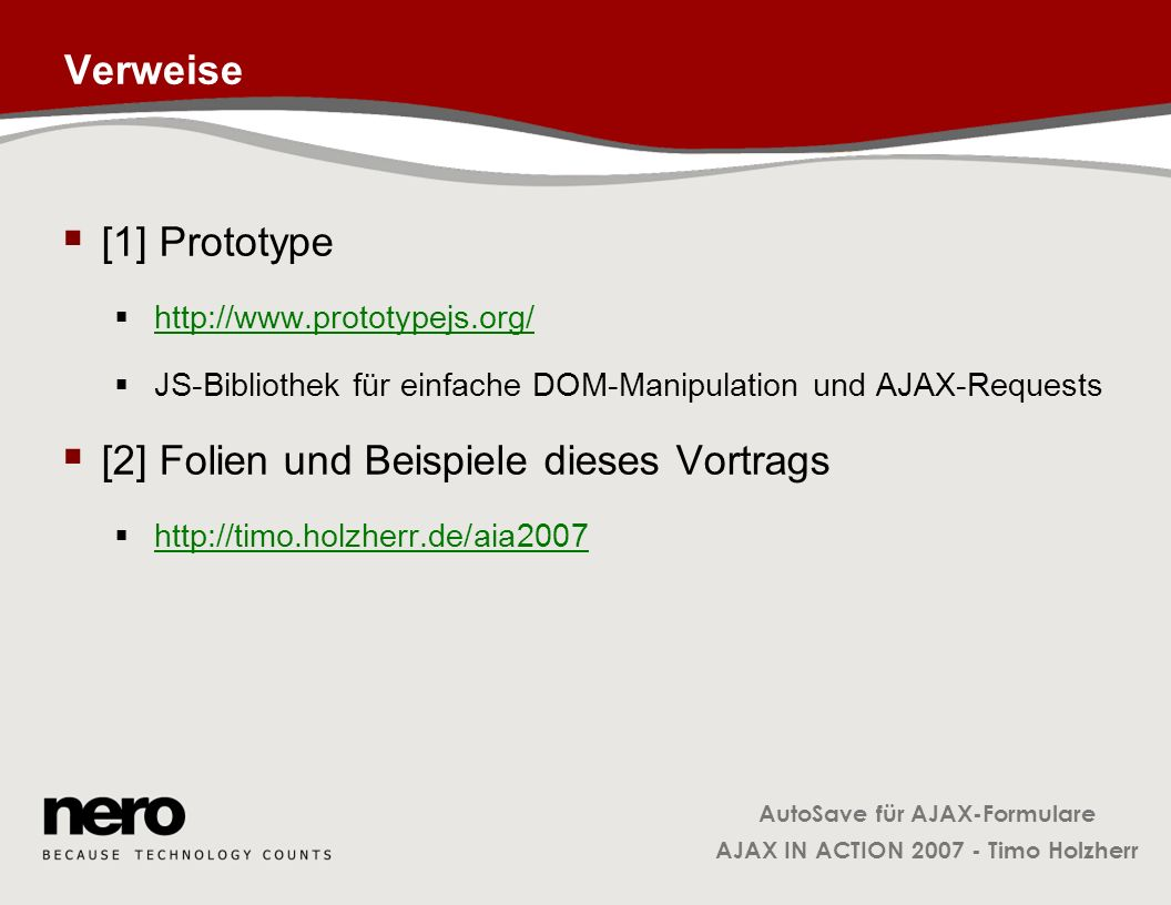 AutoSave für AJAX-Formulare AJAX IN ACTION 2007 - Timo Holzherr Verweise [1] Prototype http://www.prototypejs.org/ JS-Bibliothek für einfache DOM-Mani