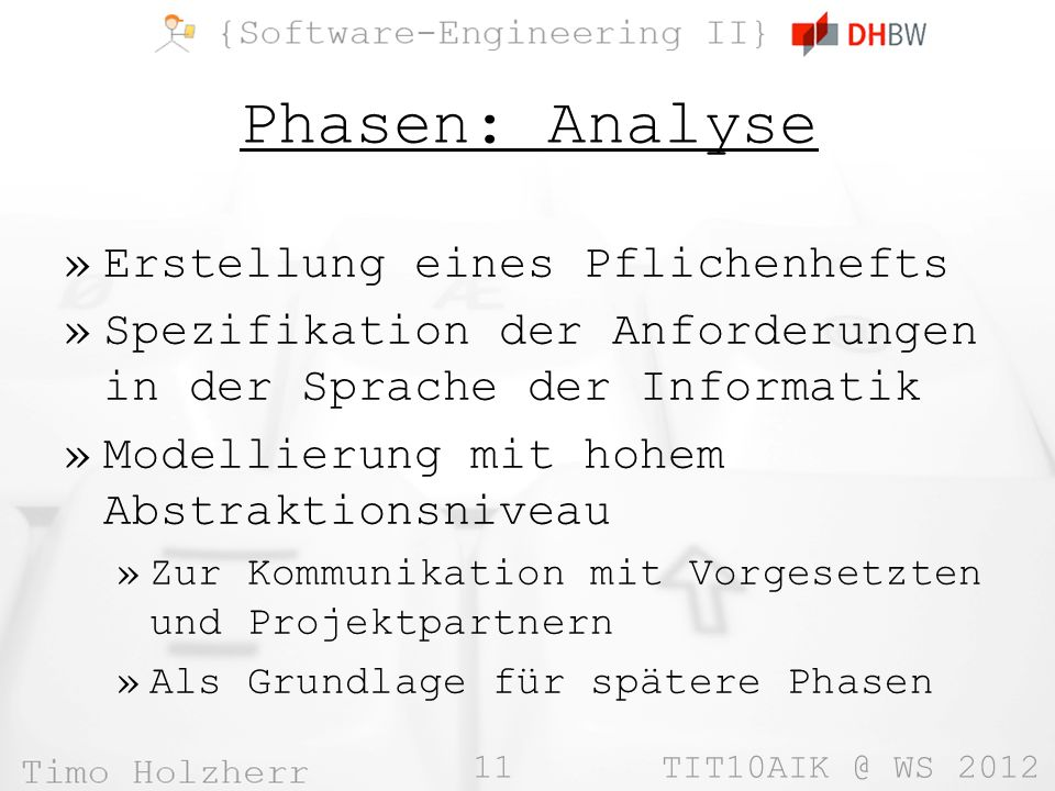 11 TIT10AIK @ WS 2012 Phasen: Analyse »Erstellung eines Pflichenhefts »Spezifikation der Anforderungen in der Sprache der Informatik »Modellierung mit