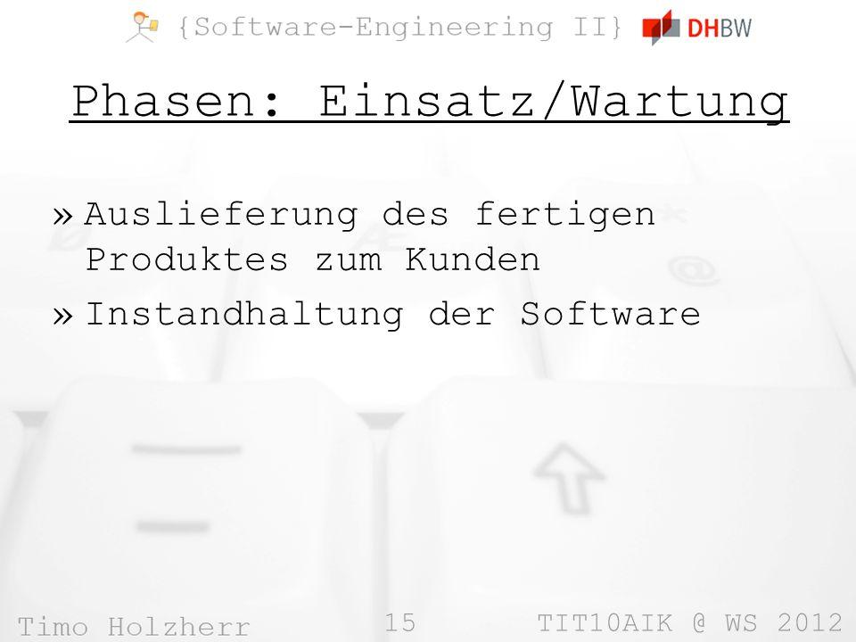 15 TIT10AIK @ WS 2012 Phasen: Einsatz/Wartung »Auslieferung des fertigen Produktes zum Kunden »Instandhaltung der Software