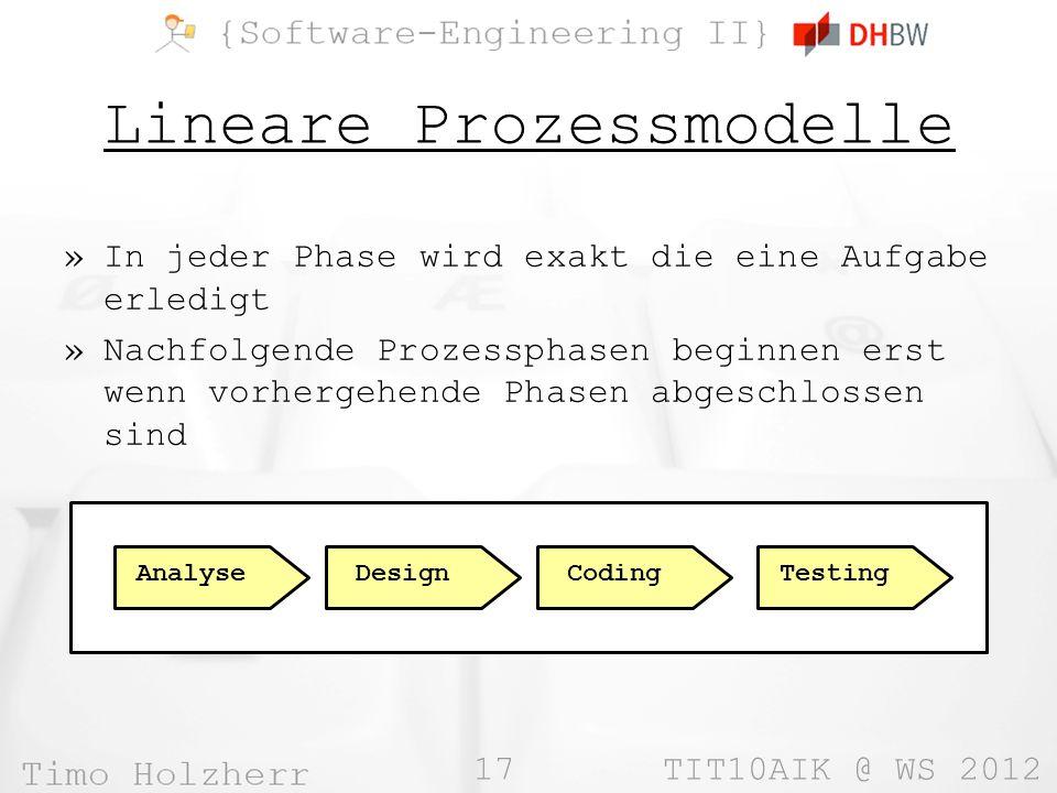 17 TIT10AIK @ WS 2012 Lineare Prozessmodelle »In jeder Phase wird exakt die eine Aufgabe erledigt »Nachfolgende Prozessphasen beginnen erst wenn vorhe