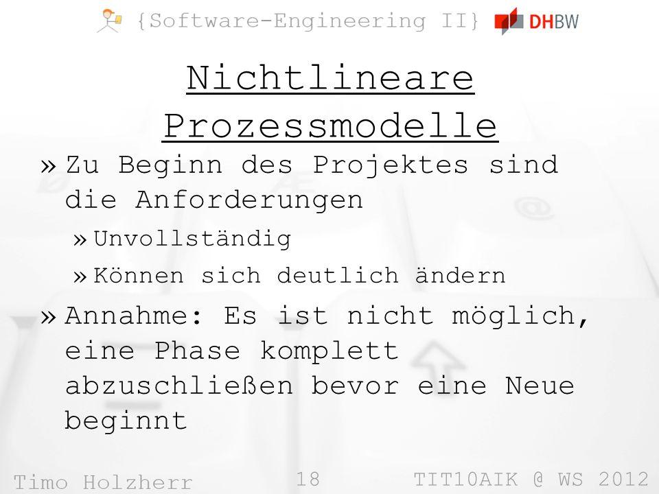 18 TIT10AIK @ WS 2012 Nichtlineare Prozessmodelle »Zu Beginn des Projektes sind die Anforderungen »Unvollständig »Können sich deutlich ändern »Annahme