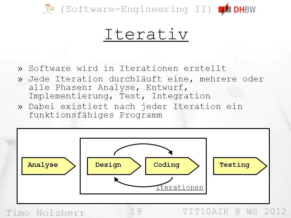 19 TIT10AIK @ WS 2012 Iterativ »Software wird in Iterationen erstellt »Jede Iteration durchläuft eine, mehrere oder alle Phasen: Analyse, Entwurf, Imp