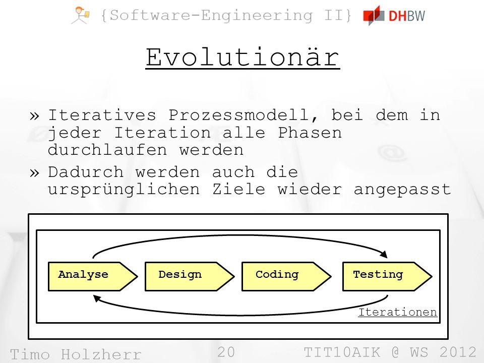 20 TIT10AIK @ WS 2012 Evolutionär »Iteratives Prozessmodell, bei dem in jeder Iteration alle Phasen durchlaufen werden »Dadurch werden auch die ursprü