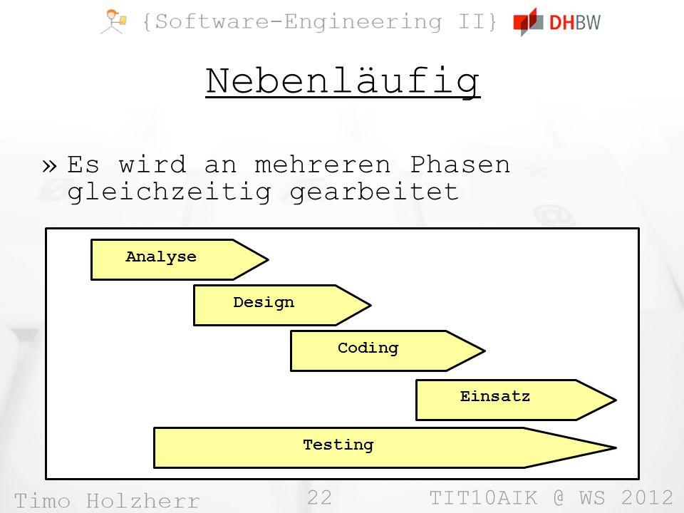 22 TIT10AIK @ WS 2012 Nebenläufig »Es wird an mehreren Phasen gleichzeitig gearbeitet Analyse Design Coding Testing Einsatz
