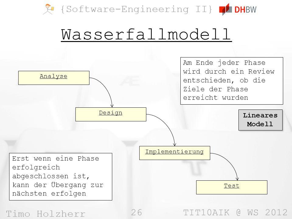 26 TIT10AIK @ WS 2012 Wasserfallmodell Analyse Design Implementierung Test Am Ende jeder Phase wird durch ein Review entschieden, ob die Ziele der Pha