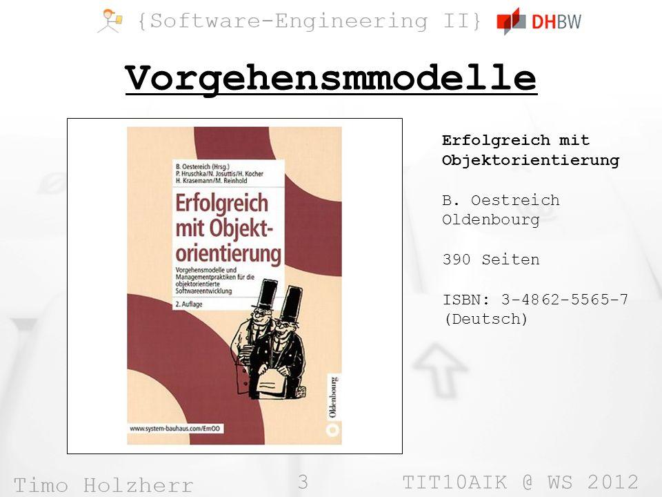3 TIT10AIK @ WS 2012 Vorgehensmmodelle Erfolgreich mit Objektorientierung B. Oestreich Oldenbourg 390 Seiten ISBN: 3-4862-5565-7 (Deutsch)