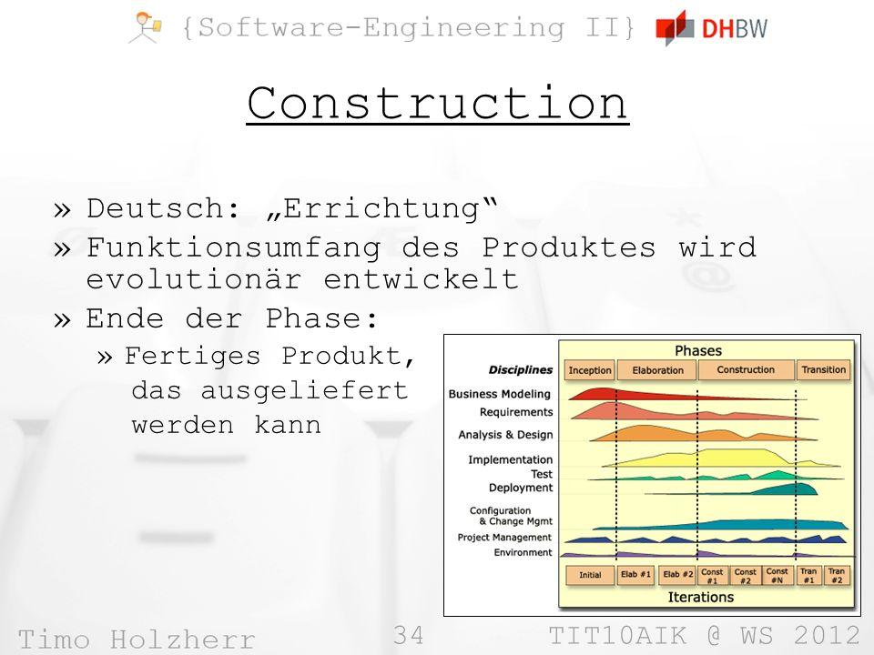 34 TIT10AIK @ WS 2012 Construction »Deutsch: Errichtung »Funktionsumfang des Produktes wird evolutionär entwickelt »Ende der Phase: »Fertiges Produkt,