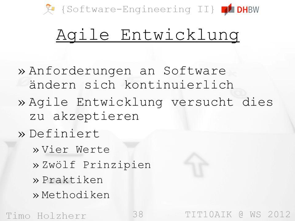 38 TIT10AIK @ WS 2012 Agile Entwicklung »Anforderungen an Software ändern sich kontinuierlich »Agile Entwicklung versucht dies zu akzeptieren »Definie
