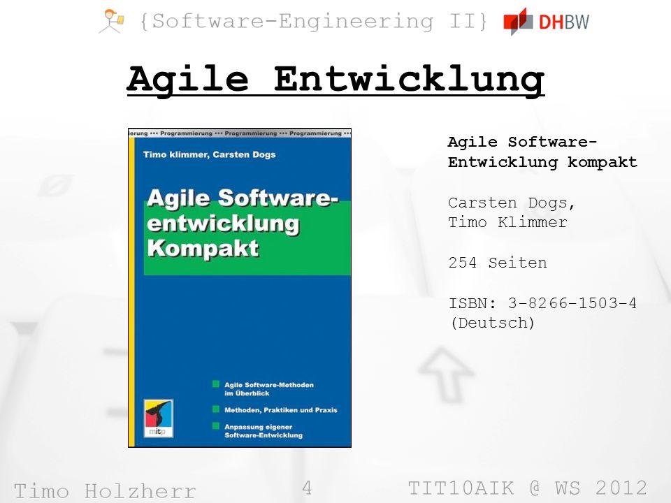 4 TIT10AIK @ WS 2012 Agile Entwicklung Agile Software- Entwicklung kompakt Carsten Dogs, Timo Klimmer 254 Seiten ISBN: 3-8266-1503-4 (Deutsch)