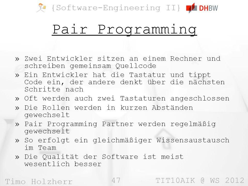 47 TIT10AIK @ WS 2012 Pair Programming »Zwei Entwickler sitzen an einem Rechner und schreiben gemeinsam Quellcode »Ein Entwickler hat die Tastatur und