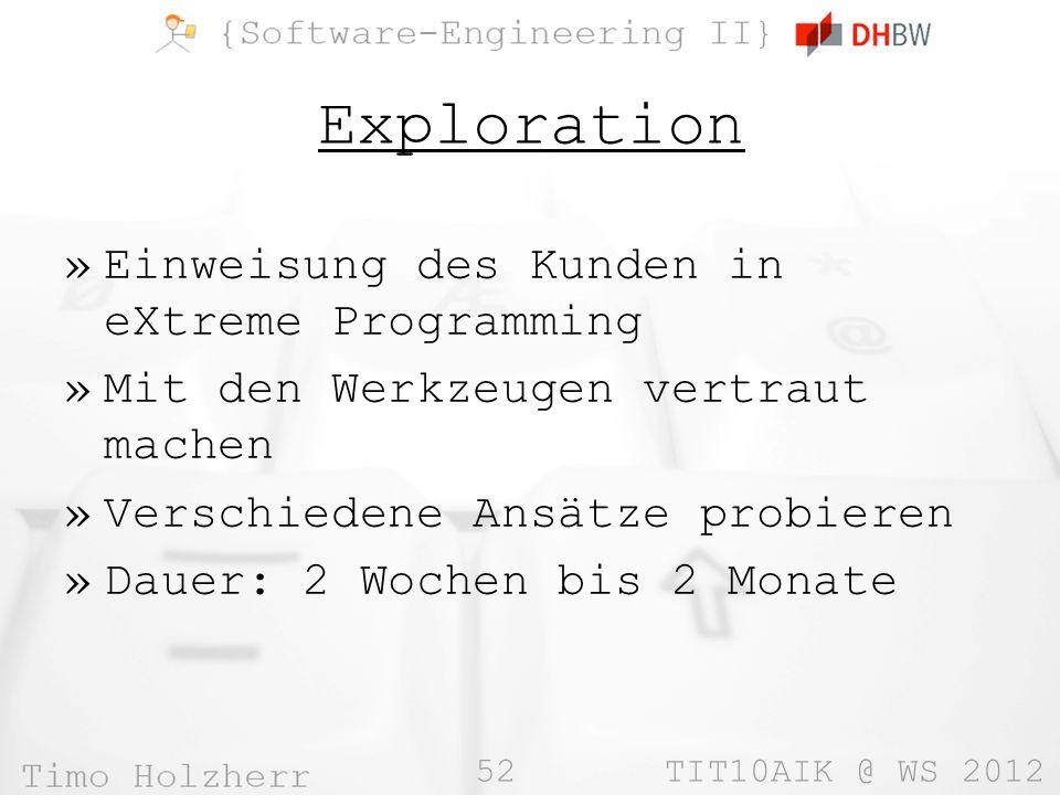 52 TIT10AIK @ WS 2012 Exploration »Einweisung des Kunden in eXtreme Programming »Mit den Werkzeugen vertraut machen »Verschiedene Ansätze probieren »D