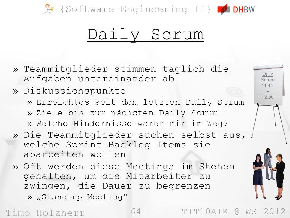 64 TIT10AIK @ WS 2012 Daily Scrum »Teammitglieder stimmen täglich die Aufgaben untereinander ab »Diskussionspunkte »Erreichtes seit dem letzten Daily