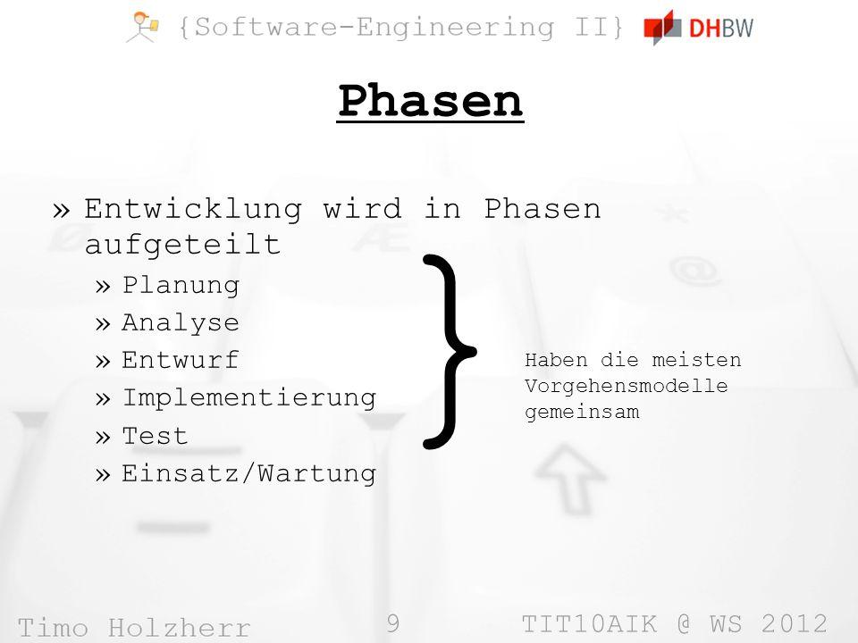 9 TIT10AIK @ WS 2012 Phasen »Entwicklung wird in Phasen aufgeteilt »Planung »Analyse »Entwurf »Implementierung »Test »Einsatz/Wartung } Haben die meis