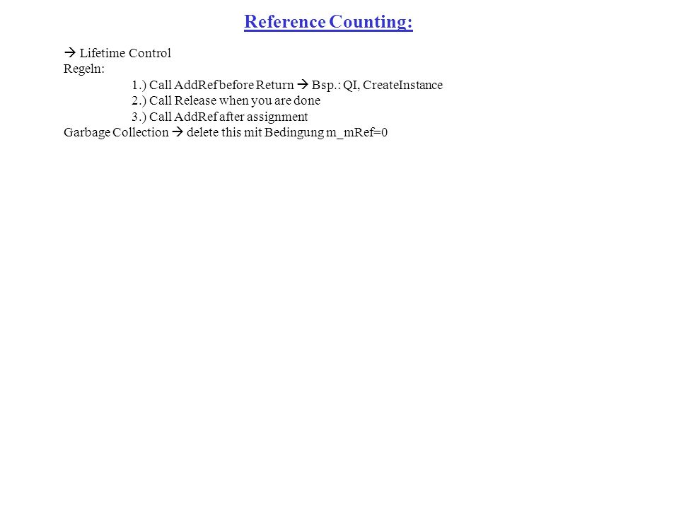Lifetime Control Regeln: 1.) Call AddRef before Return Bsp.: QI, CreateInstance 2.) Call Release when you are done 3.) Call AddRef after assignment Garbage Collection delete this mit Bedingung m_mRef=0 Reference Counting: