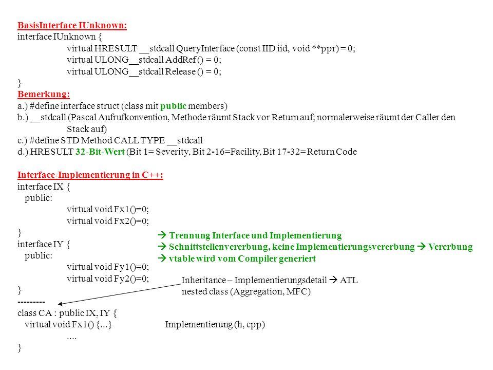 BasisInterface IUnknown: interface IUnknown { virtual HRESULT __stdcall QueryInterface (const IID iid, void **ppr) = 0; virtual ULONG__stdcall AddRef () = 0; virtual ULONG__stdcall Release () = 0; } Bemerkung: a.) #define interface struct (class mit public members) b.) __stdcall (Pascal Aufrufkonvention, Methode räumt Stack vor Return auf; normalerweise räumt der Caller den Stack auf) c.) #define STD Method CALL TYPE __stdcall d.) HRESULT 32-Bit-Wert (Bit 1= Severity, Bit 2-16=Facility, Bit 17-32= Return Code Interface-Implementierung in C++: interface IX { public: virtual void Fx1()=0; virtual void Fx2()=0; } interface IY { public: virtual void Fy1()=0; virtual void Fy2()=0; } --------- class CA : public IX, IY { virtual void Fx1() {...}Implementierung (h, cpp)....