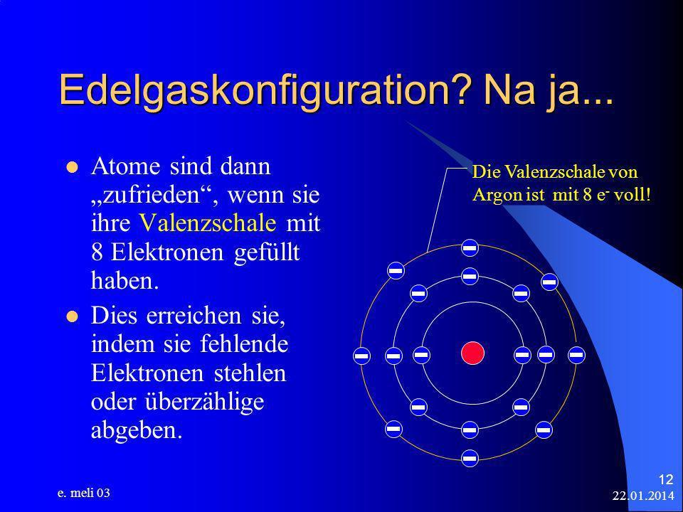 22.01.2014 e. meli 03 12 Edelgaskonfiguration? Na ja... Atome sind dann zufrieden, wenn sie ihre Valenzschale mit 8 Elektronen gefüllt haben. Dies err
