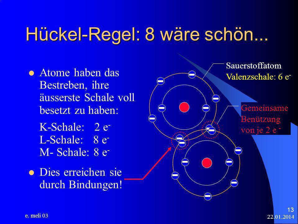 22.01.2014 e. meli 03 13 Hückel-Regel: 8 wäre schön... Atome haben das Bestreben, ihre äusserste Schale voll besetzt zu haben: K-Schale: 2 e - L-Schal