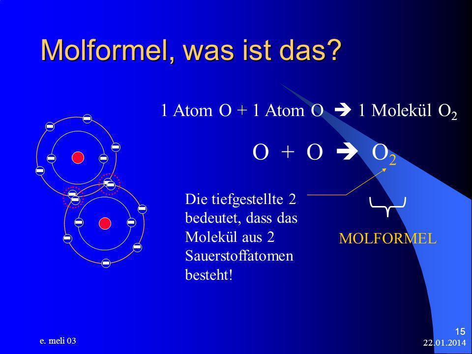 22.01.2014 e. meli 03 15 Molformel, was ist das? 1 Atom O + 1 Atom O 1 Molekül O 2 O + O O 2 Die tiefgestellte 2 bedeutet, dass das Molekül aus 2 Saue