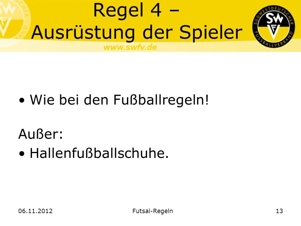Regel 4 – Ausrüstung der Spieler Wie bei den Fußballregeln! Außer: Hallenfußballschuhe. Futsal-Regeln 1306.11.2012