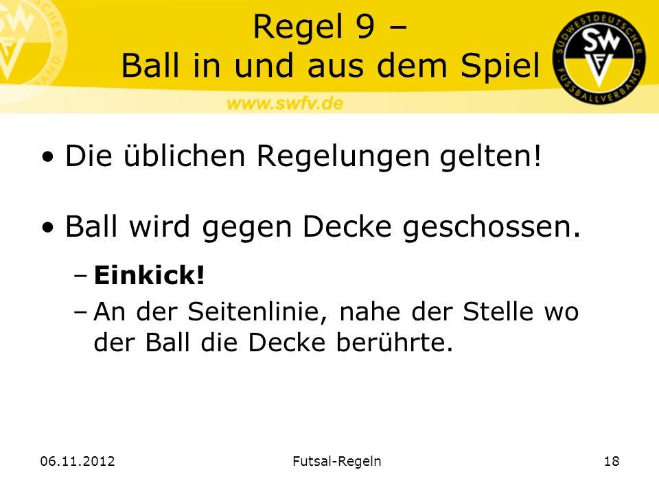 Regel 9 – Ball in und aus dem Spiel Die üblichen Regelungen gelten! Ball wird gegen Decke geschossen. –Einkick! –An der Seitenlinie, nahe der Stelle w