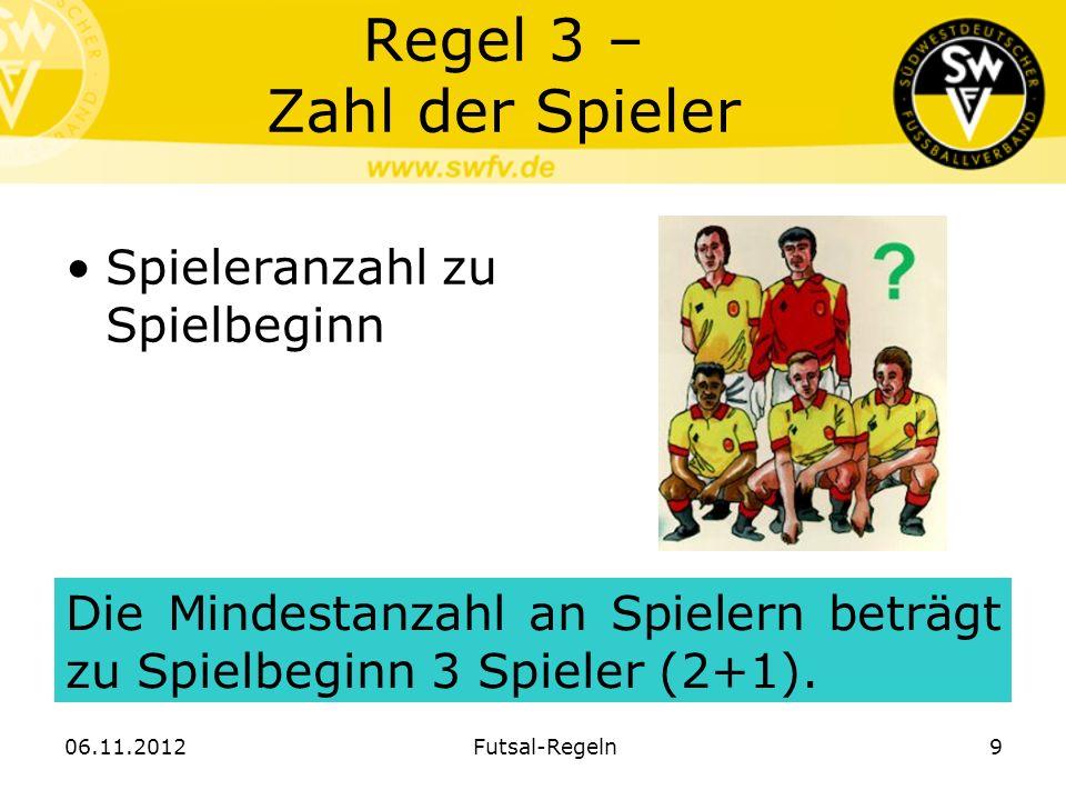 Regel 3 – Zahl der Spieler Spieleranzahl zu Spielbeginn Die Mindestanzahl an Spielern beträgt zu Spielbeginn 3 Spieler (2+1). 06.11.2012Futsal-Regeln9