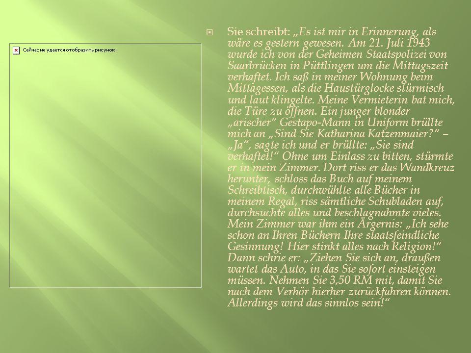 Sie schreibt: Es ist mir in Erinnerung, als wäre es gestern gewesen. Am 21. Juli 1943 wurde ich von der Geheimen Staatspolizei von Saarbrücken in Pütt
