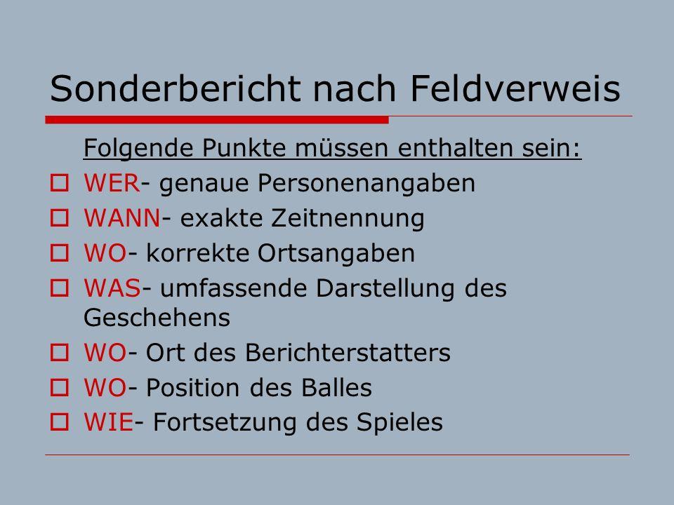 Sonderbericht nach Feldverweis Folgende Punkte müssen enthalten sein: WER- genaue Personenangaben WANN- exakte Zeitnennung WO- korrekte Ortsangaben WAS- umfassende Darstellung des Geschehens WO- Ort des Berichterstatters WO- Position des Balles WIE- Fortsetzung des Spieles