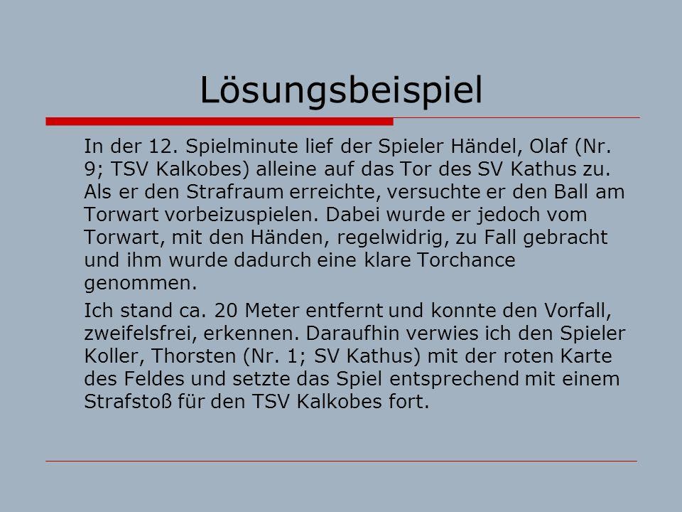 Lösungsbeispiel In der 12. Spielminute lief der Spieler Händel, Olaf (Nr. 9; TSV Kalkobes) alleine auf das Tor des SV Kathus zu. Als er den Strafraum