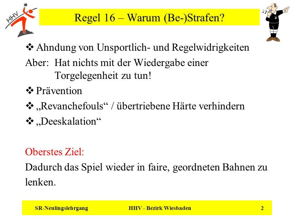 SR-Neulingslehrgang HHV - Bezirk Wiesbaden 13 Regel 16 – Mehr als ein Vergehen in der gleichen Situation Folgen in allen genannten Fällen: Reduzierung der Mannschaft auf dem Spielfeld um einen Spieler für 4min an einem Stück.