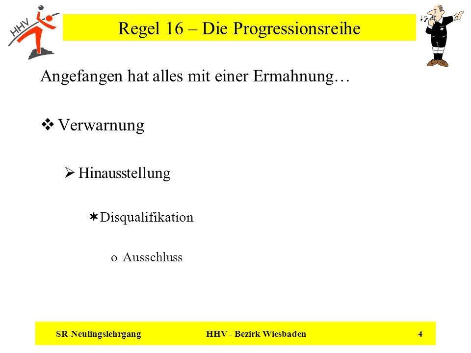 SR-Neulingslehrgang HHV - Bezirk Wiesbaden 4 Regel 16 – Die Progressionsreihe Angefangen hat alles mit einer Ermahnung… Verwarnung Hinausstellung Disq