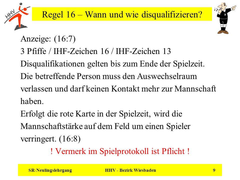 SR-Neulingslehrgang HHV - Bezirk Wiesbaden 9 Regel 16 – Wann und wie disqualifizieren? Anzeige: (16:7) 3 Pfiffe / IHF-Zeichen 16 / IHF-Zeichen 13 Disq