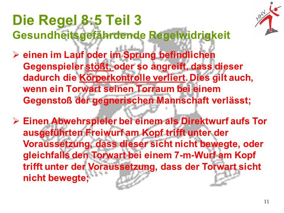 11 Die Regel 8:5 Teil 3 Gesundheitsgefährdende Regelwidrigkeit einen im Lauf oder im Sprung befindlichen Gegenspieler stößt, oder so angreift, dass di