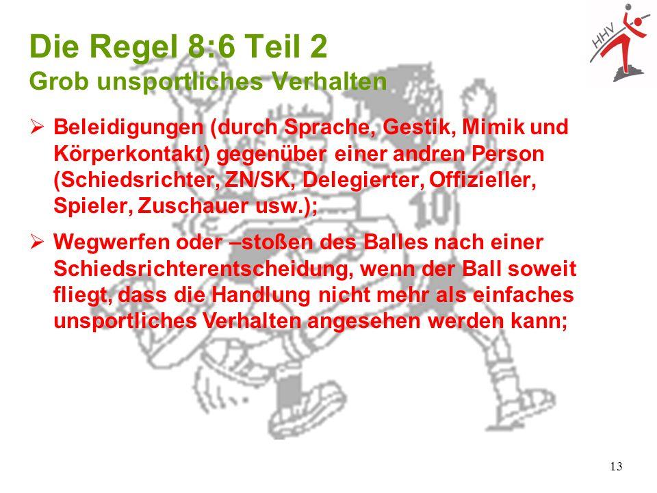 13 Die Regel 8:6 Teil 2 Grob unsportliches Verhalten Beleidigungen (durch Sprache, Gestik, Mimik und Körperkontakt) gegenüber einer andren Person (Sch