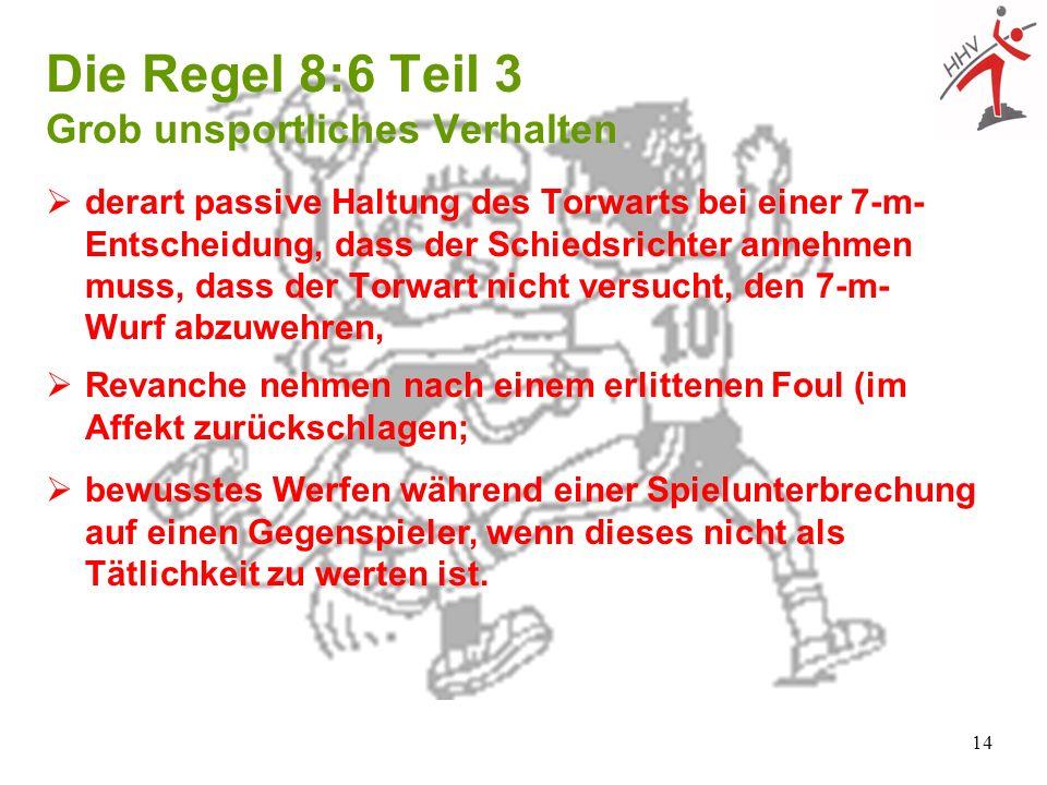 14 Die Regel 8:6 Teil 3 Grob unsportliches Verhalten derart passive Haltung des Torwarts bei einer 7-m- Entscheidung, dass der Schiedsrichter annehmen